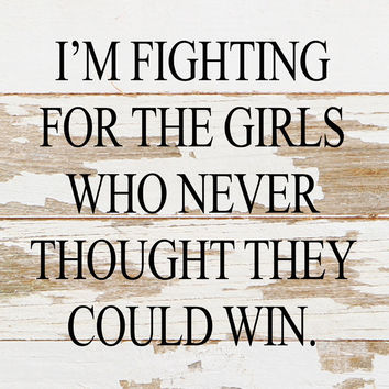 I'm Fighting For The Girls Who Never Thought They Could Win - Reclaimed Wood Art Sign - 10-in x 10-in