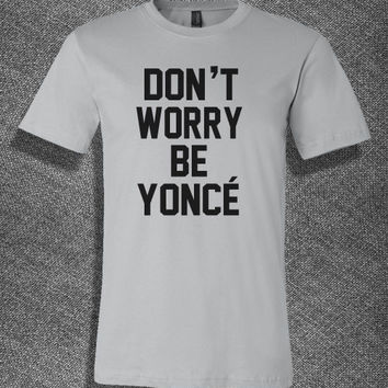 Trendy Pop Culture Don't worry be yonce beyonce fiance feyonce Tee Tshirt T-Shirt Ladies Youth Adult