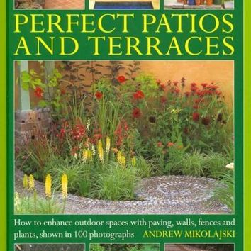 Perfect Patios and Terraces: How to Enhance Outdoor Spaces With Paving, Walls, Fences and Plants, Shown in 100 Photographs