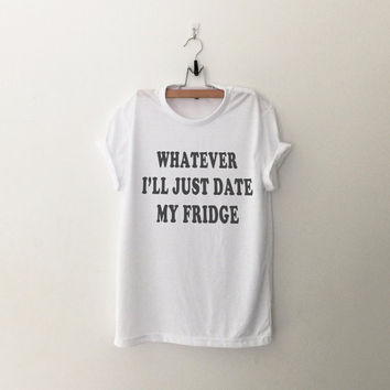 Whatever I'll just date my fridge tshirt tumblr tee sweatshirt for teen fashion women gift summer fall spring winter outfit ideas for school