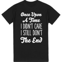 once upon a time i didn't care i still don't the end   T-Shirt   SKREENED