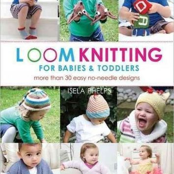 Loom Knitting for Babies & Toddlers: 30 Easy No-Needle Designs For All Loom Knitters