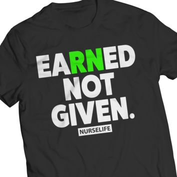 Earned Not Given Nurse T-Shirt