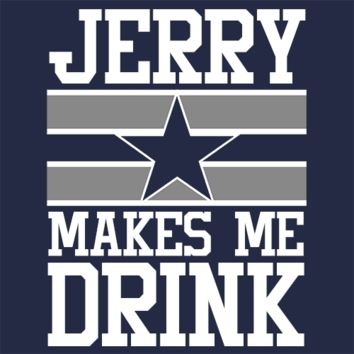 Jerry Makes Me Drink Dallas Cowboys