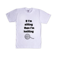 If I'm Sitting Then I'm Knitting Knit Hobby Hobbies Clothes Scarfs Hats Mittens SGAL10 Unisex T Shirt