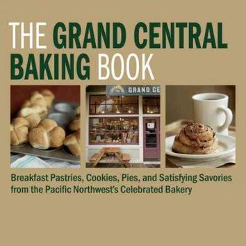 The Grand Central Baking Book: Breakfast Pastries, Cookies, Pies, and satidfying Savories from the pacific Northwest's Celebrated Bakery