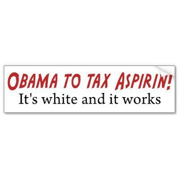 Obama to tax Aspirin!  It's white and it works! Bumper Stickers from Zazzle.com