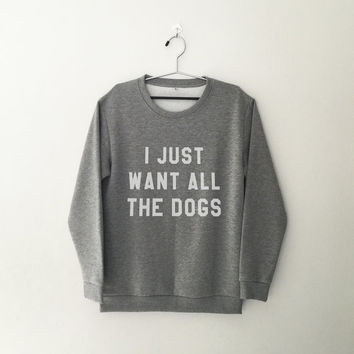 I just want all the dogs tumblr sweatshirt grey crewneck for womens teenager jumper funny saying prt lover fashion gifts birthday