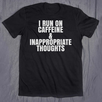 I Run On Caffeine & Inappropriate Thoughts Slogan Tee Funny Sarcastic Coffee Lover Tumblr Top T-shirt