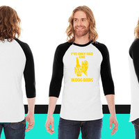 I've only had one In dog beers American Apparel Unisex 3/4 Sleeve T-Shirt