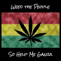 Weed the People -- So Help Me Ganja