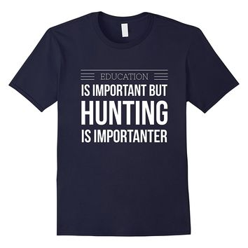 Education is important hunting is importanter funny t-shirt