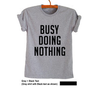 Busy doing nothing T-Shirts for Women Men Gifts Funny Tumblr Cool Humor Chic Teen Boys Girls Fresh Graphic Tee Fangirls Birthday Christmas