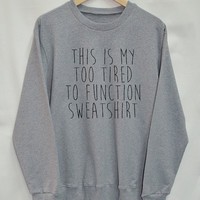 This Is My Too Tired To Function Sweatshirt Clothing Sweater Top Tumblr Fashion Funny Text Slogan Dope Jumper tee shirt