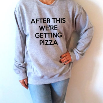 After this We're getting Pizza  Sweatshirt Unisex , teen sweatshirt, teen jumper, slogan jumper, teen clothes, tumblr sweatshirt, funny