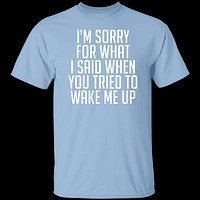 Sorry For What I Said When You Tried To Wake Me Up T-Shirt