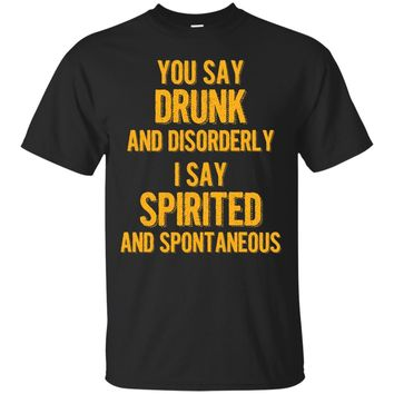 You say drunk I say spirited T shirt