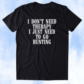 I Don't Need Therapy I Just Need To Go Hunting Shirt Cowboy Hunting Hunter Country Tumblr T-shirt