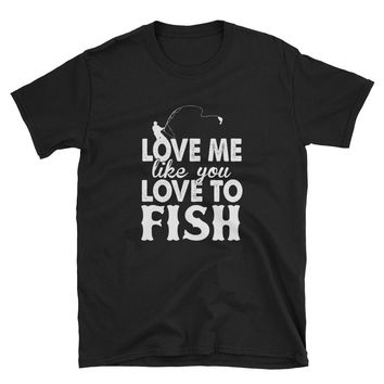 Love Me Like You Love to Fish Unisex T-Shirt