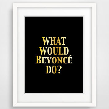 Printable Beyonce Poster: What Would Beyonce Do?  Faux Gold Foil Wall Art, Instant Download art typography print 8x10 inch