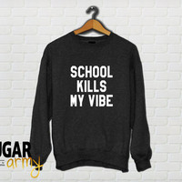 School kills my vibe sweatshirt, school kills my vibe jumper, school kills my vibe, teen sweatshirts, cute sweatshirts, tumblr sweatshirt