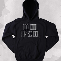 Hipster Sweatshirt Too Cool For School Slogan Student Graduation Gift Clothing Tumblr Hoodie