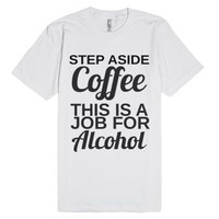 step aside coffee this is a job for alcohol wht-White T-Shirt