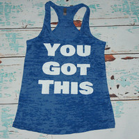 YOU GOT THIS. Gym Shirt. Workout Tank Top. Burnout tank top. Workout Gear. Marathon Shirt. Workout Shirt.