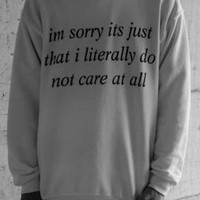 Im Sorry Its just that i literally do not care at all WHITE sweatshirt UNISEX sizing women sweater men jumper