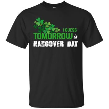 I Guess Tomorrow Is Hangover Day Funny Shirt Perfect Gift For St Patrick Day