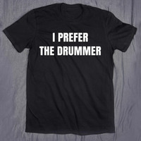 Band Tee I Prefer The Drummer Slogan Rocker Chic T-shirt