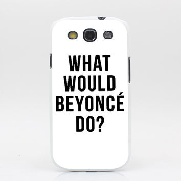 591GS WHAT WOULD BEYONC DO Style White Cover for Galaxy s3 s4 s5 & Mini & s6 s7 edge Plus Back Skin