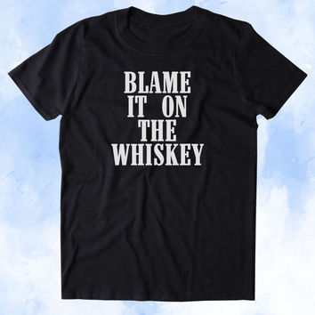 Blame It On The Whiskey Shirt Alcohol Drinking Partying Country Southern Tumblr T-shirt