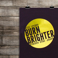 Gold Foil FUN. lyrics art print - We Are Young - We Can Burn Brighter Than The Sun - typography