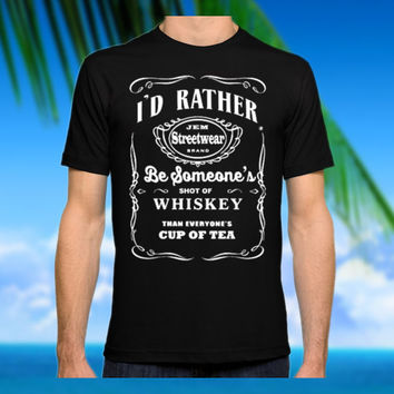 I'd rather be someone's shot of whiskey than everyone's cup of tea - Design Clothing T-shirt