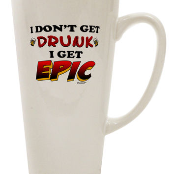 I Don't Get Drunk - Epic 16 Ounce Conical Latte Coffee Mug
