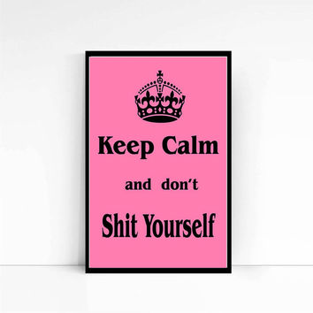 Keep Calm Don't Shit Yourself, Funny Print, Adult Print, Keep Calm Print, Poster, Fun Gift, Sarcastic Quotation