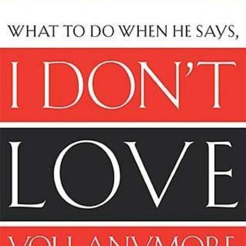 I Don't Love You Anymore: What to Do When He Says
