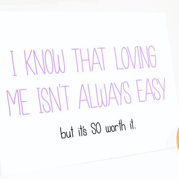 Funny Anniversary Card - I Know that Loving Me Isn't Always Easy... But It's SO Worth It. Funny Love Card.