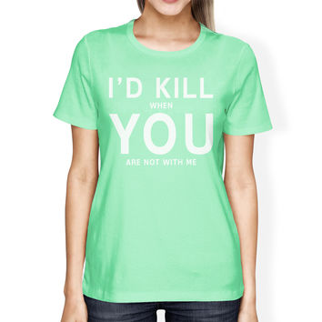 I'd Kill You Women's Mint T-shirt Cute Valentine's Gifts For Her