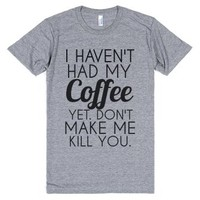 I Haven't Had My Coffee Yet Don't Make Me Kill You-T-Shirt