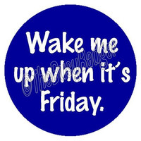 """Pin or Magnet - CWO12 - Wake me Up When it's Friday - 1"""" inch Pinback Button Badge or Fridge Magnet"""