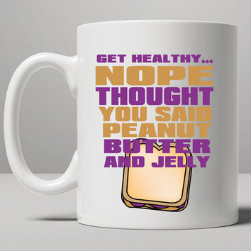 Get Healthy Nope Thought You Said Peanut Butter And Jelly Mug, Tea Mug, Coffee Mug