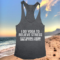 I do yoga to relieve stress just kidding i drink wine in yoga pants Tank top yoga racerback funny work out fitness
