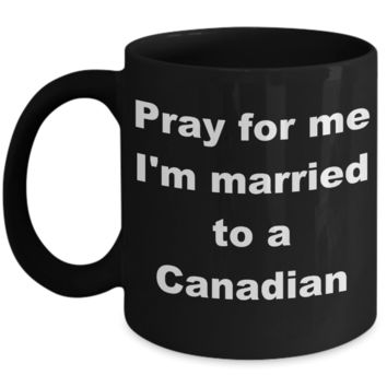 Canada - Pray for me I_m married to a Canadian - Black Porcelain Coffee Cup,Premium 11 oz Funny Mugs Black coffee cup Gifts Ideas