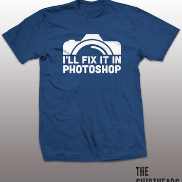Ill Fix It In Photoshop Shirt - graphic design tshirt mens womens gift, funny tee, instagram, tumblr, humor humour, photography photographer