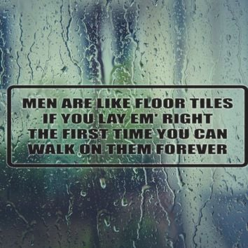 Men are like floor tiles if you lay em' right the first time you can walk on them forever Vinyl Decal (Permanent Sticker)