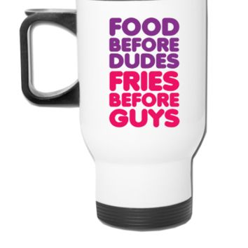 Food Before Dudes, Fries Before Guys - Travel Mug