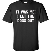 It was me i let the dogs out - Unisex Tshirt