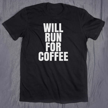 Will Run For Coffee Slogan Tee Funny Running Shirt Morning Caffeine Addict Tumblr Top T-shirt